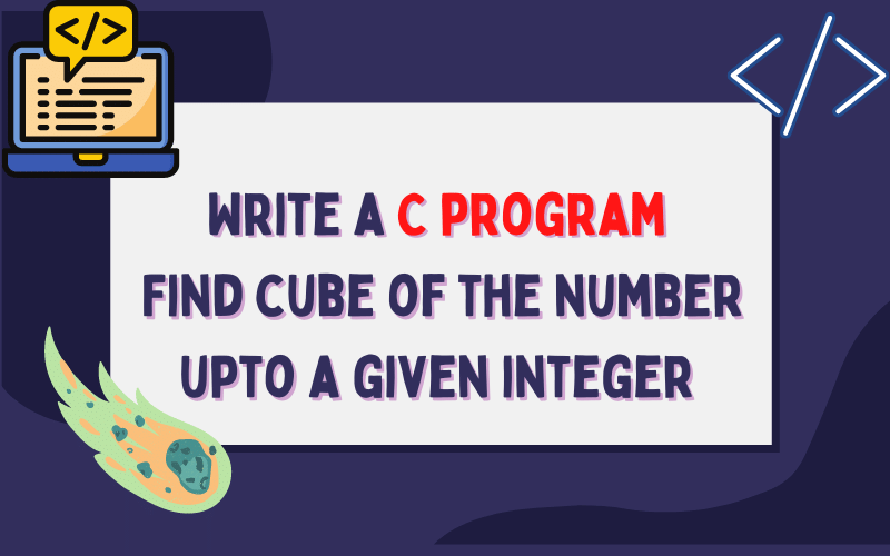 Write a C program  Find cube of the number upto a given integer with using loops