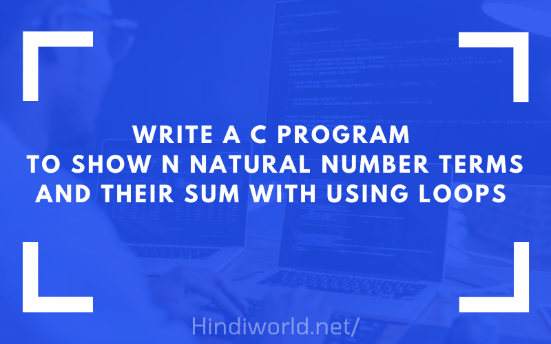 Write a C program to show n natural number terms and their sum with using loops