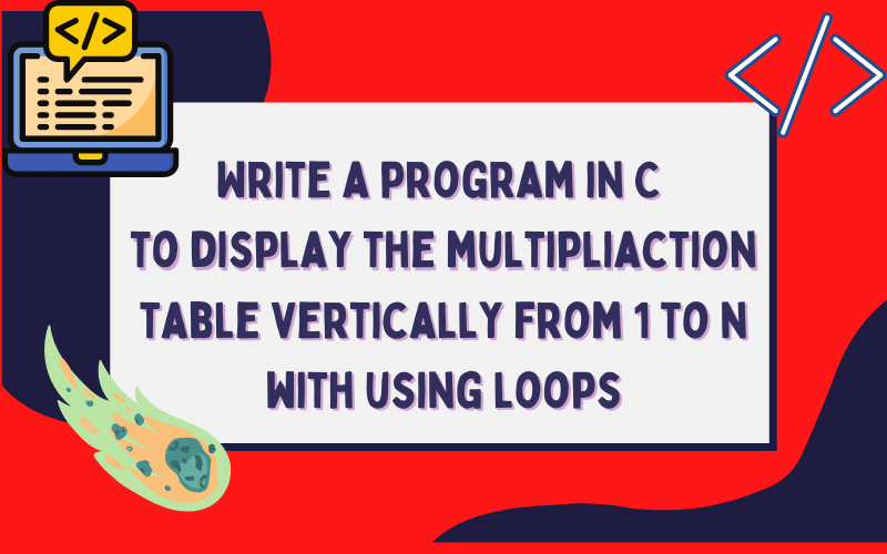 Write a program in C to display the multipliaction table vertically from 1 to n with using loops
