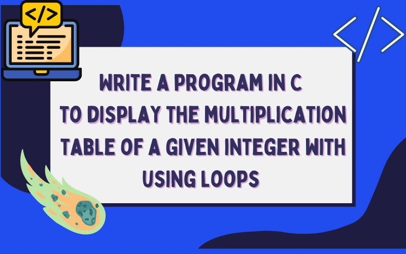 Write a program in C to display the multiplication table of a given integer with using loops