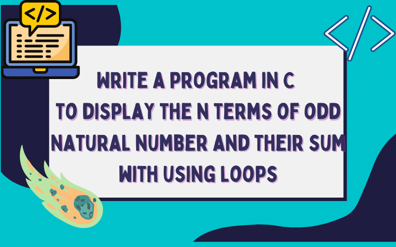 Write a program in C to display the n terms of odd natural number and their sum with using loops