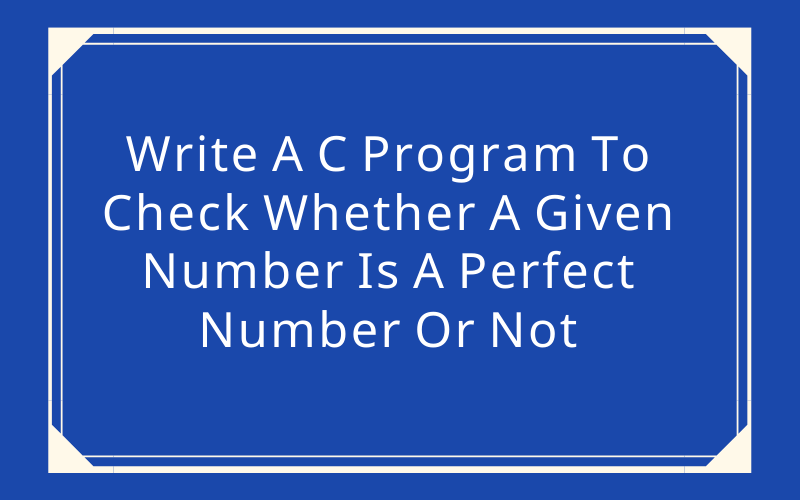 Write A C Program To Check Whether A Given Number Is A Perfect Number Or Not