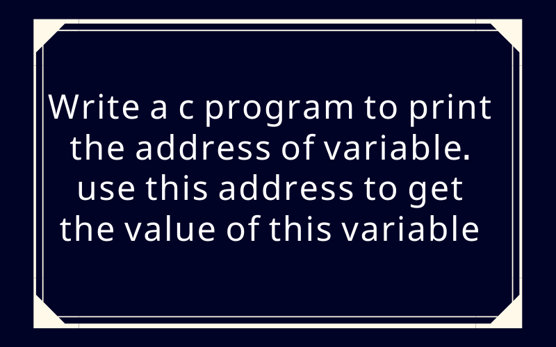Write a c program to print the address of variable. use this address to get the value of this variable
