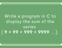 Write a program in C to display the sum of the series [ 9 + 99 + 999 + 9999 …]