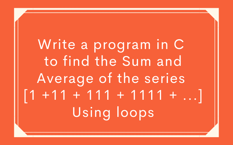Write-a-program-in-C-to-find-the-Sum-and-Average-of-the-series-Using-loops