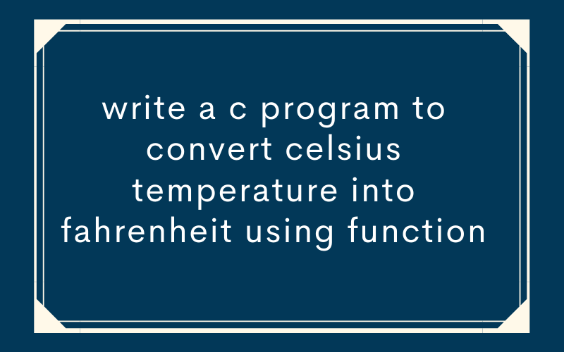 write a c program to convert celsius temperature into fahrenheit using function
